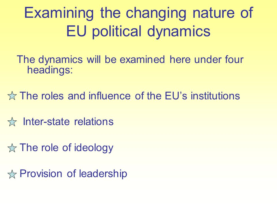 Examining the changing nature of EU political dynamics The dynamics will be examined here under four headings: The roles and influence of the EU's ins