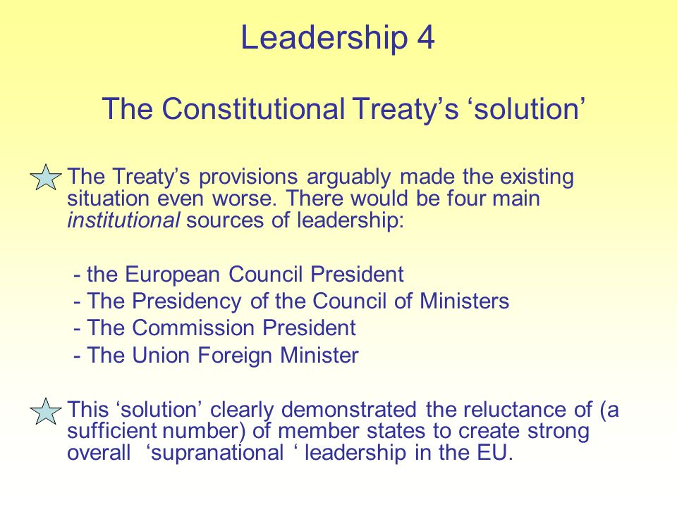 Leadership 4 The Constitutional Treaty's 'solution' The Treaty's provisions arguably made the existing situation even worse. There would be four main