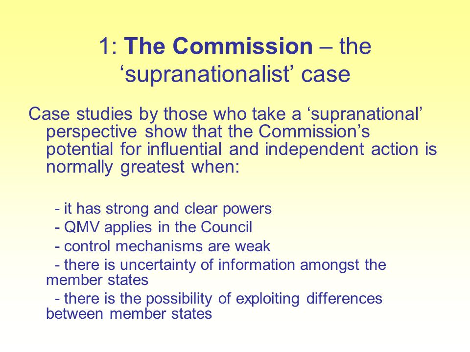 1: The Commission – the 'supranationalist' case Case studies by those who take a 'supranational' perspective show that the Commission's potential for