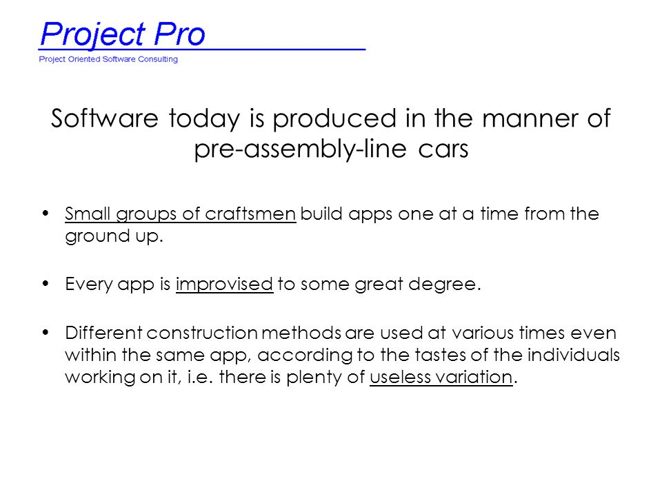 Software today is produced in the manner of pre-assembly-line cars Small groups of craftsmen build apps one at a time from the ground up. Every app is