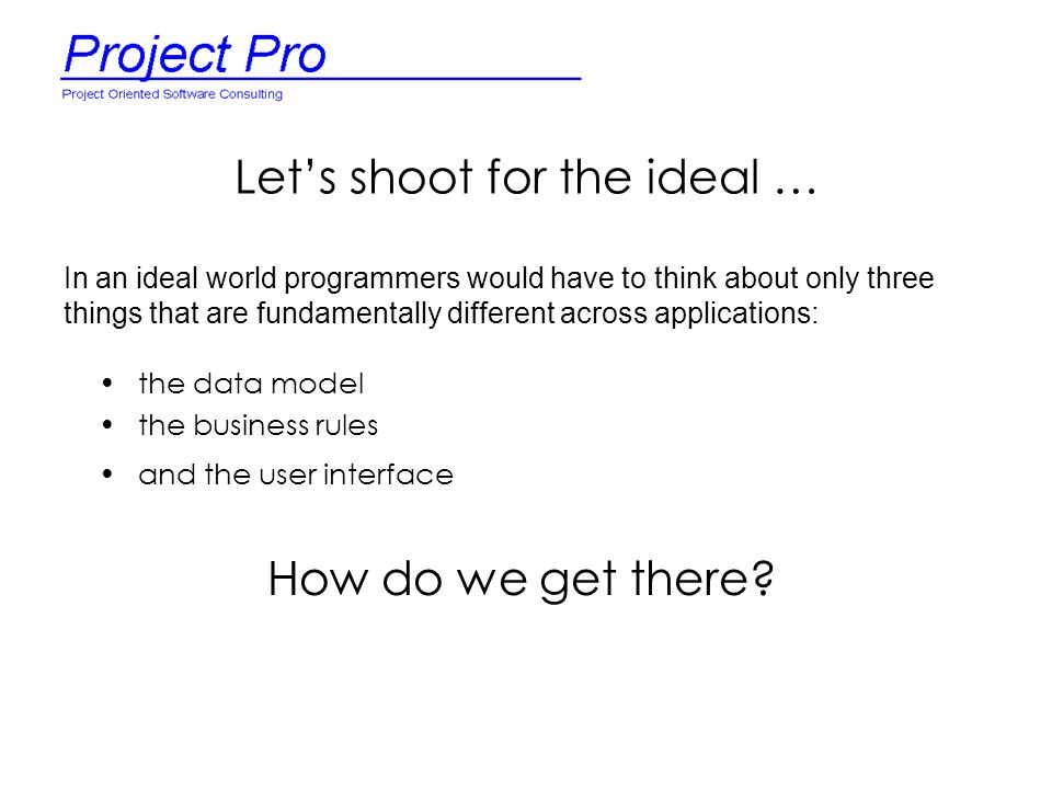 Let's shoot for the ideal … the data model the business rules and the user interface In an ideal world programmers would have to think about only thre