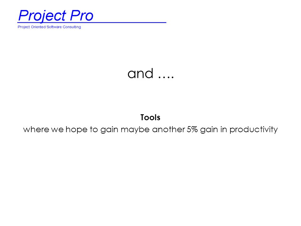 and …. Tools where we hope to gain maybe another 5% gain in productivity