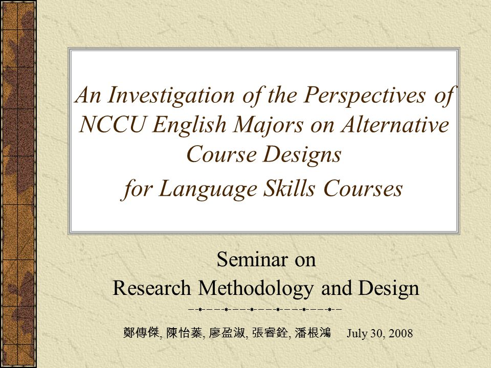 An Investigation of the Perspectives of NCCU English Majors on Alternative Course Designs for Language Skills Courses Seminar on Research Methodology and Design 鄭傳傑, 陳怡蓁, 廖盈淑, 張睿銓, 潘根鴻 July 30, 2008