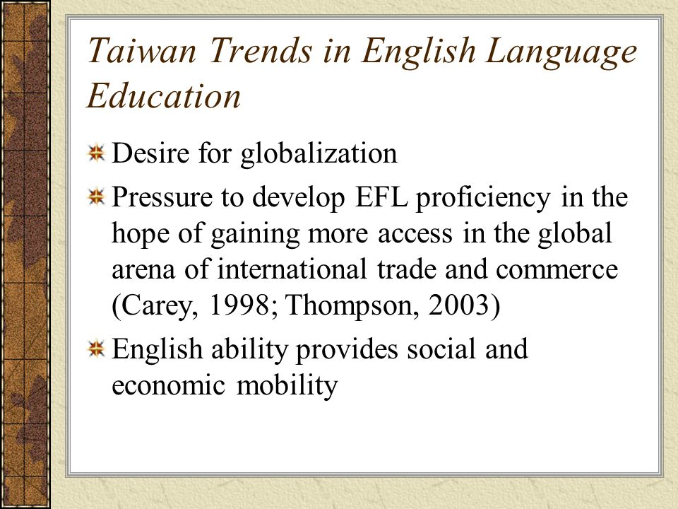 Taiwan Trends in English Language Education Desire for globalization Pressure to develop EFL proficiency in the hope of gaining more access in the global arena of international trade and commerce (Carey, 1998; Thompson, 2003) English ability provides social and economic mobility