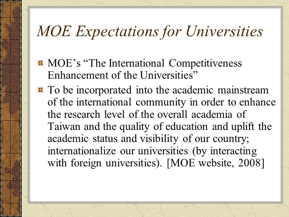 MOE Expectations for Universities MOE's The International Competitiveness Enhancement of the Universities To be incorporated into the academic mainstream of the international community in order to enhance the research level of the overall academia of Taiwan and the quality of education and uplift the academic status and visibility of our country; internationalize our universities (by interacting with foreign universities).