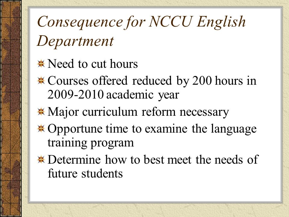 Consequence for NCCU English Department Need to cut hours Courses offered reduced by 200 hours in 2009-2010 academic year Major curriculum reform necessary Opportune time to examine the language training program Determine how to best meet the needs of future students