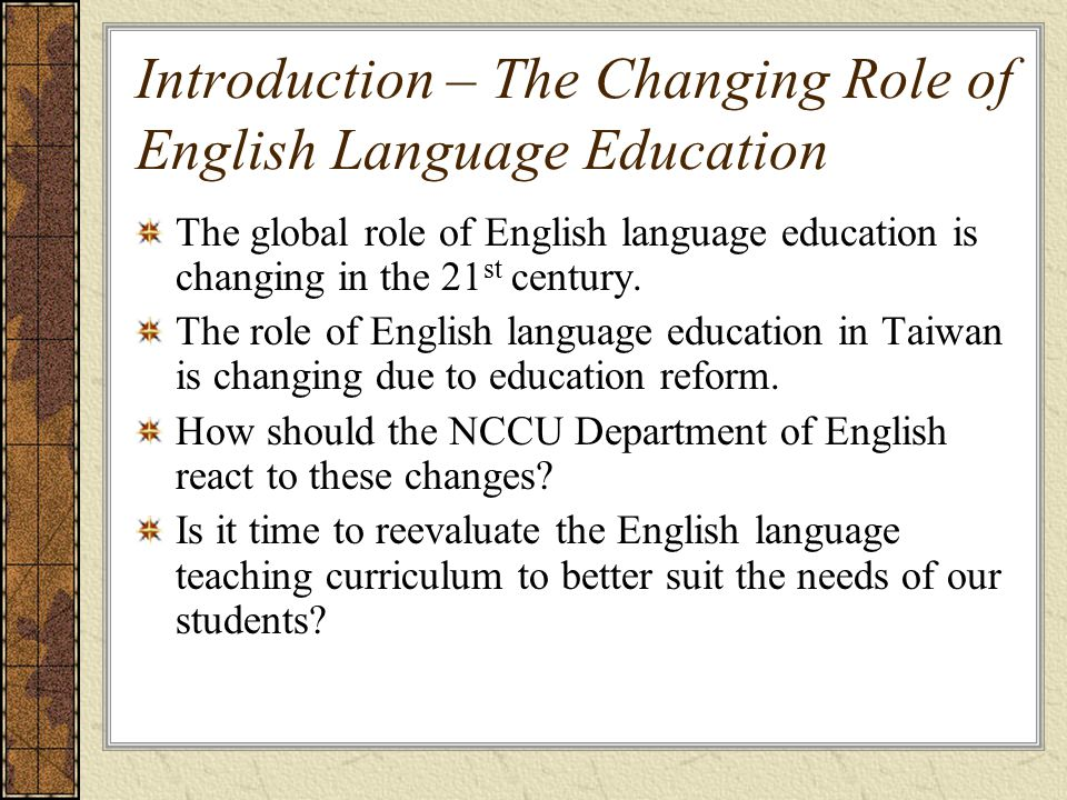 Introduction – The Changing Role of English Language Education The global role of English language education is changing in the 21 st century.