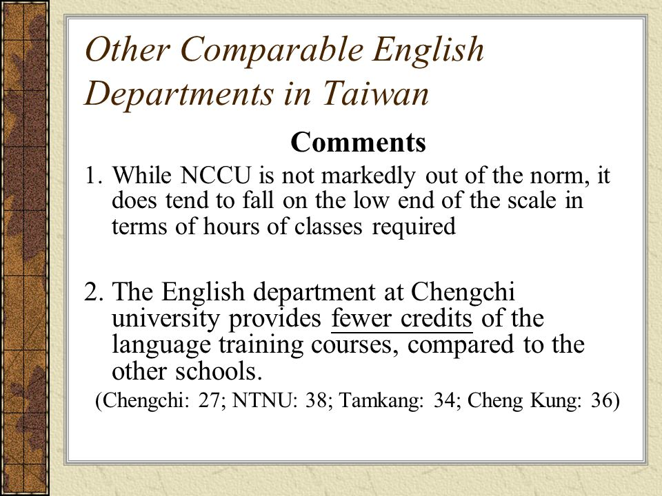 Other Comparable English Departments in Taiwan Comments 1.While NCCU is not markedly out of the norm, it does tend to fall on the low end of the scale in terms of hours of classes required 2.The English department at Chengchi university provides fewer credits of the language training courses, compared to the other schools.