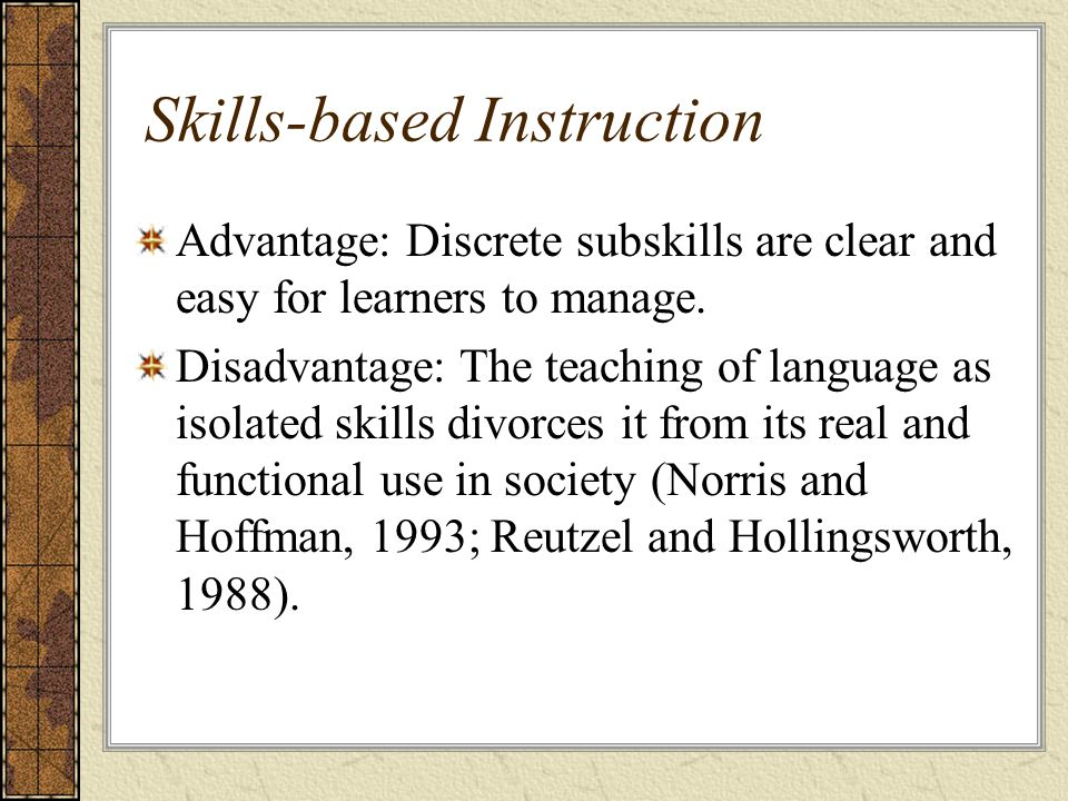 Skills-based Instruction Advantage: Discrete subskills are clear and easy for learners to manage.
