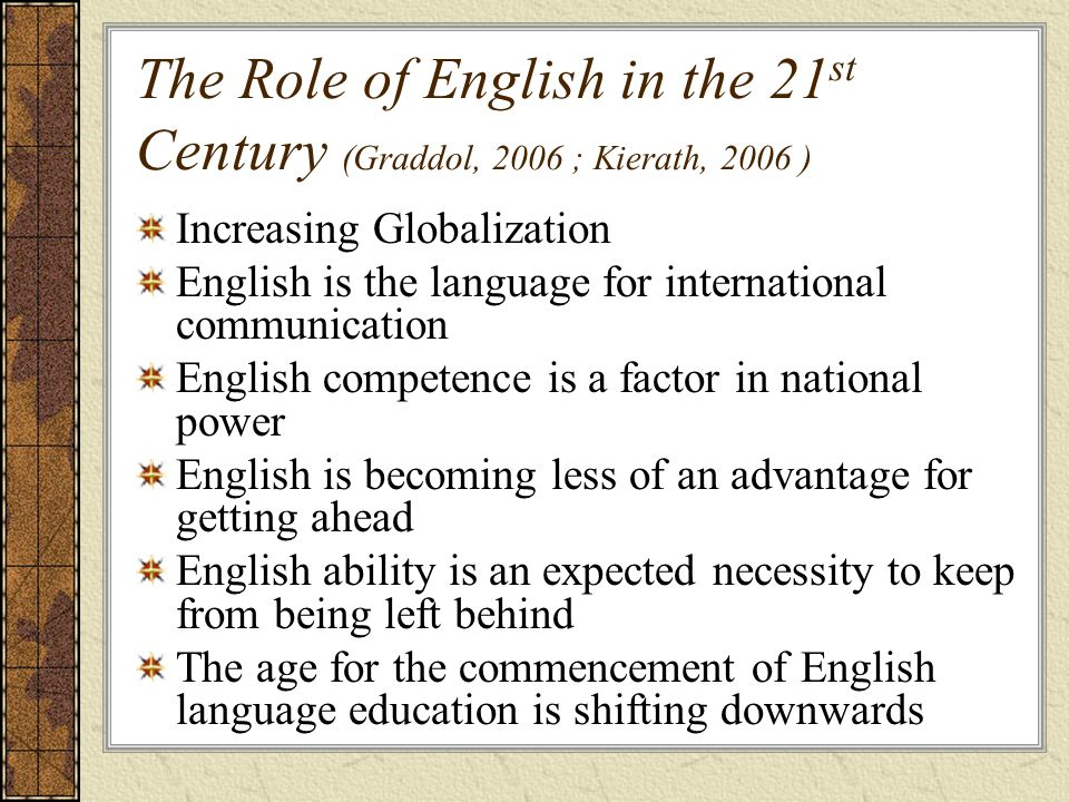 The Role of English in the 21 st Century (Graddol, 2006 ; Kierath, 2006 ) Increasing Globalization English is the language for international communication English competence is a factor in national power English is becoming less of an advantage for getting ahead English ability is an expected necessity to keep from being left behind The age for the commencement of English language education is shifting downwards