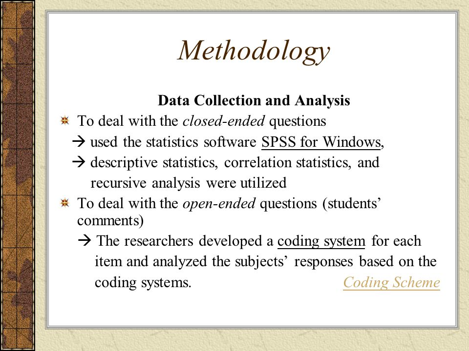 Methodology Data Collection and Analysis To deal with the closed-ended questions  used the statistics software SPSS for Windows,  descriptive statistics, correlation statistics, and recursive analysis were utilized To deal with the open-ended questions (students' comments)  The researchers developed a coding system for each item and analyzed the subjects' responses based on the coding systems.