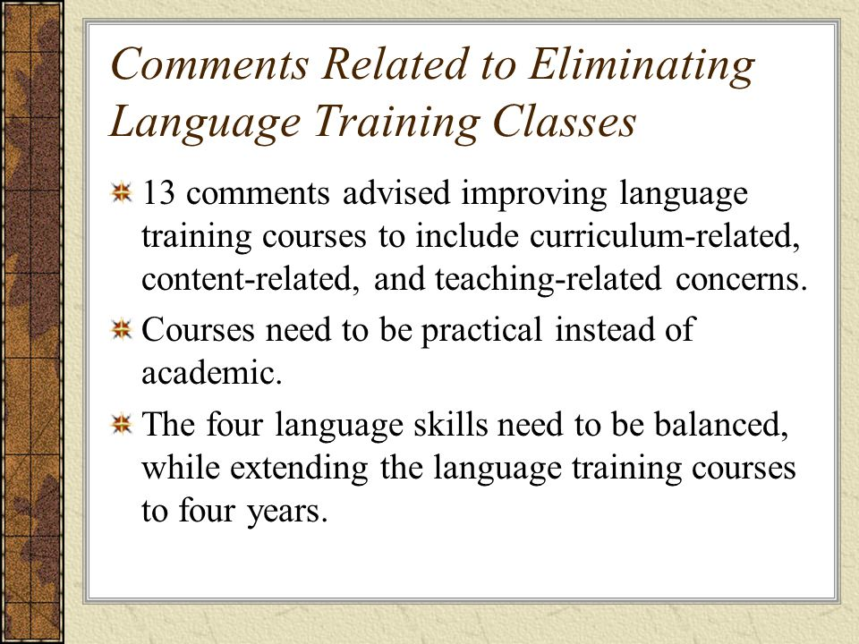 Comments Related to Eliminating Language Training Classes 13 comments advised improving language training courses to include curriculum-related, content-related, and teaching-related concerns.