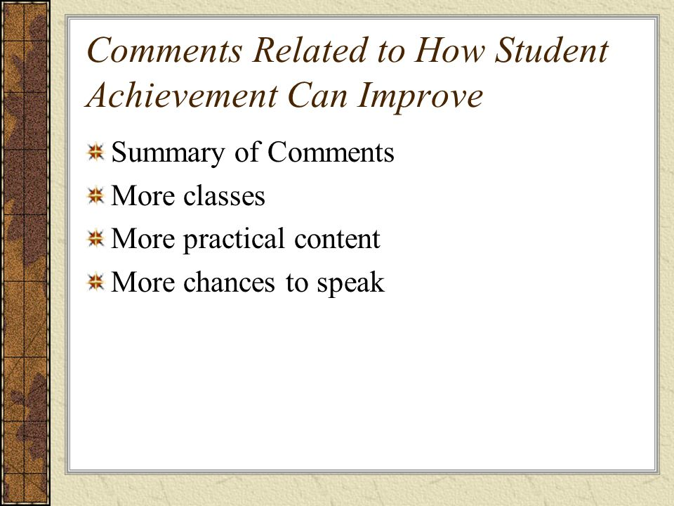 Comments Related to How Student Achievement Can Improve Summary of Comments More classes More practical content More chances to speak