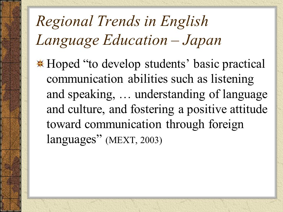Regional Trends in English Language Education – Japan Hoped to develop students' basic practical communication abilities such as listening and speaking, … understanding of language and culture, and fostering a positive attitude toward communication through foreign languages (MEXT, 2003)