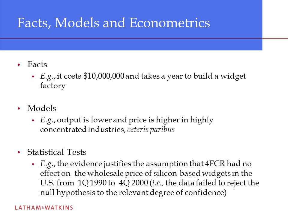 Facts, Models and Econometrics Facts E.g., it costs $10,000,000 and takes a year to build a widget factory Models E.g., output is lower and price is higher in highly concentrated industries, ceteris paribus Statistical Tests E.g., the evidence justifies the assumption that 4FCR had no effect on the wholesale price of silicon-based widgets in the U.S.