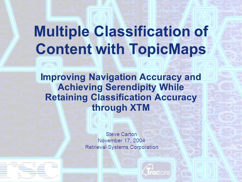 Multiple Classification of Content with TopicMaps Improving Navigation Accuracy and Achieving Serendipity While Retaining Classification Accuracy through XTM Steve Carton November 17, 2004 Retrieval Systems Corporation