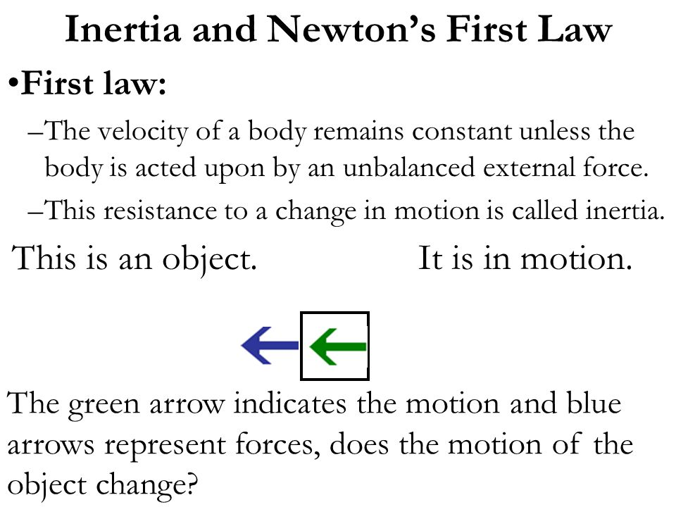 First law: –The velocity of a body remains constant unless the body is acted upon by an unbalanced external force. –This resistance to a change in mot