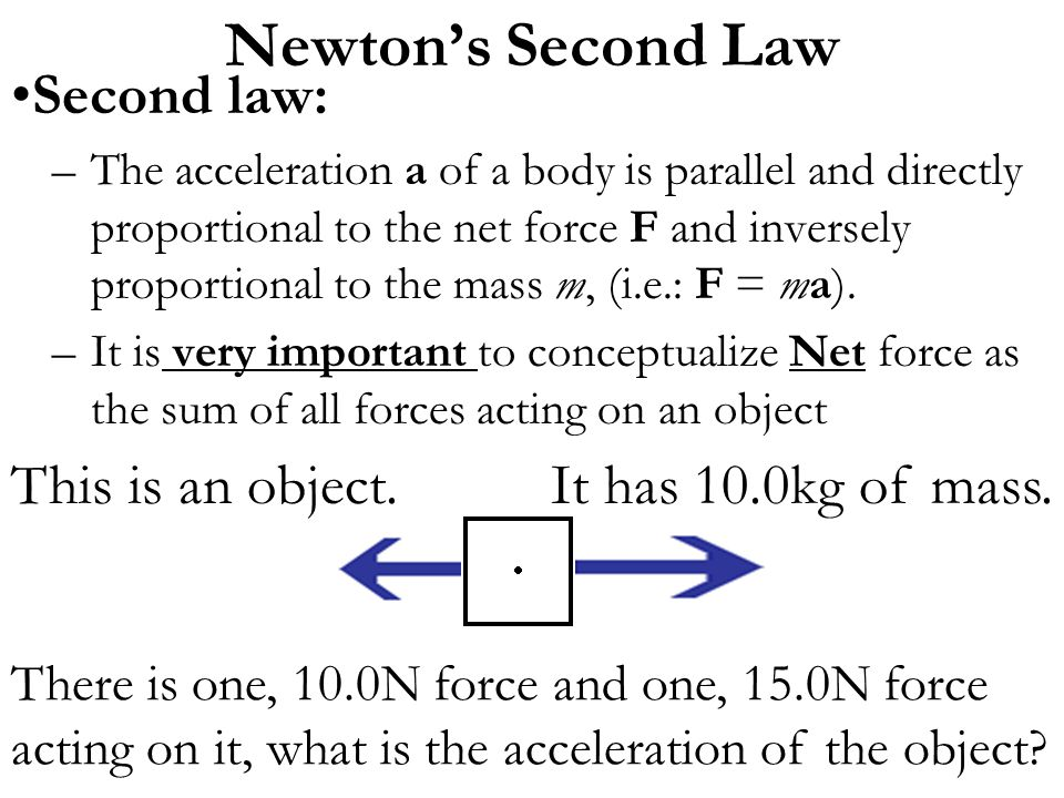There is one, 10.0N force and one, 15.0N force acting on it, what is the acceleration of the object? Second law: –The acceleration a of a body is para