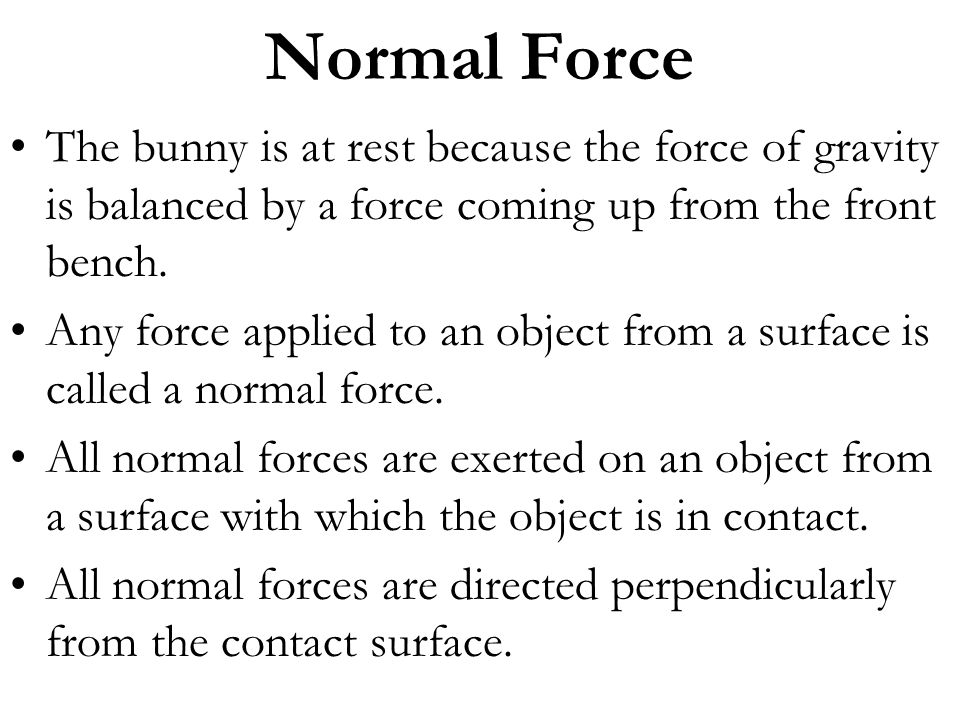 Normal Force The bunny is at rest because the force of gravity is balanced by a force coming up from the front bench. Any force applied to an object f