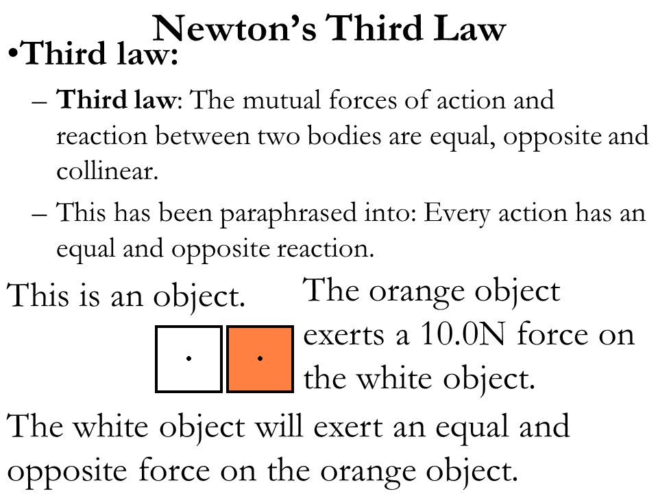 Third law: –Third law: The mutual forces of action and reaction between two bodies are equal, opposite and collinear. –This has been paraphrased into: