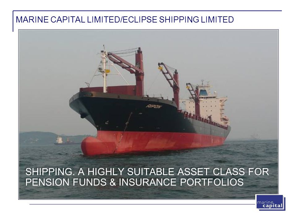 MARINE CAPITAL LIMITED/ECLIPSE SHIPPING LIMITED SHIPPING. A HIGHLY SUITABLE ASSET CLASS FOR PENSION FUNDS & INSURANCE PORTFOLIOS
