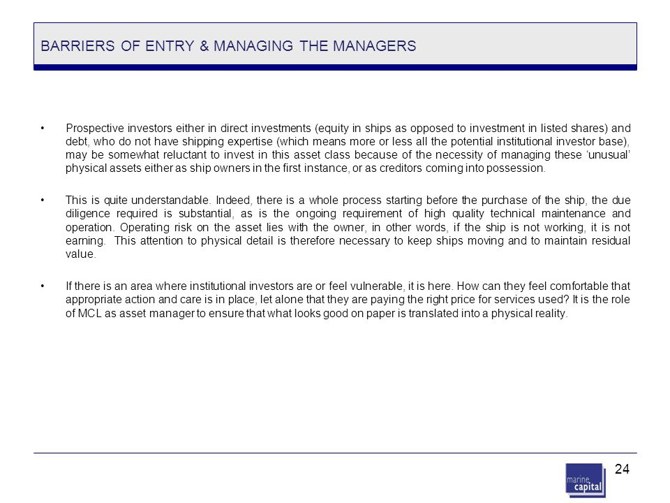 24 BARRIERS OF ENTRY & MANAGING THE MANAGERS Prospective investors either in direct investments (equity in ships as opposed to investment in listed sh
