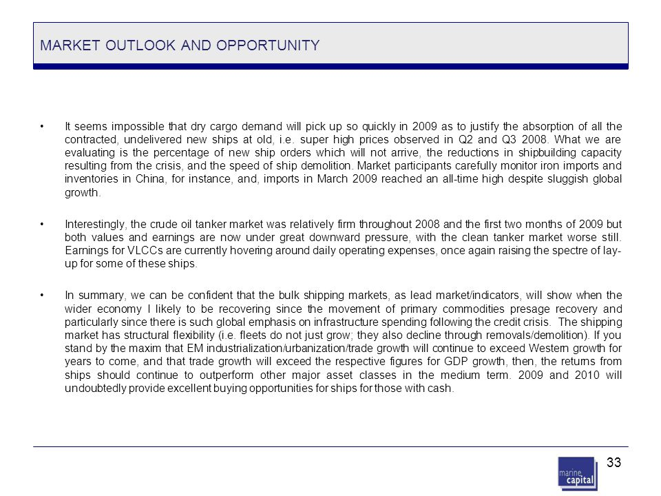 33 MARKET OUTLOOK AND OPPORTUNITY It seems impossible that dry cargo demand will pick up so quickly in 2009 as to justify the absorption of all the co