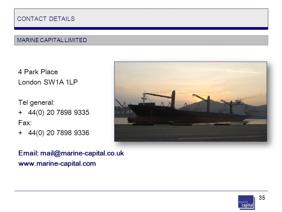 35 CONTACT DETAILS 4 Park Place London SW1A 1LP Tel general: + 44(0) 20 7898 9335 Fax: + 44(0) 20 7898 9336 Email: mail@marine-capital.co.uk www.marin