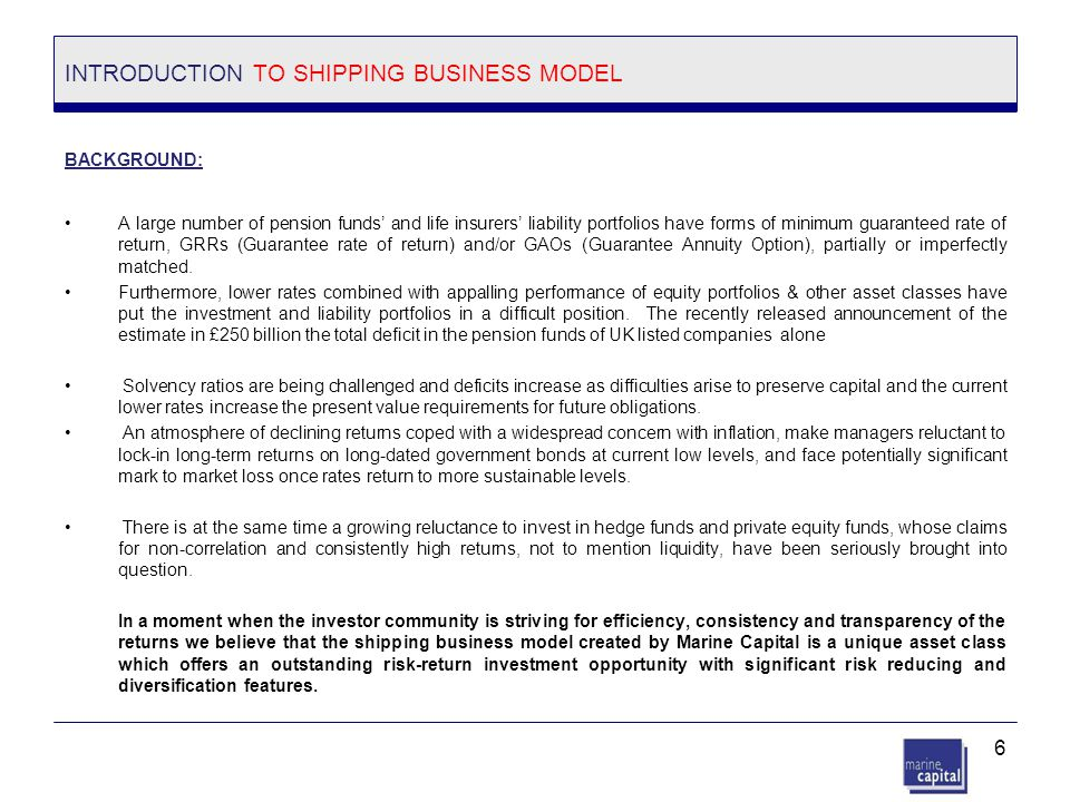 6 INTRODUCTION TO SHIPPING BUSINESS MODEL BACKGROUND: A large number of pension funds' and life insurers' liability portfolios have forms of minimum g