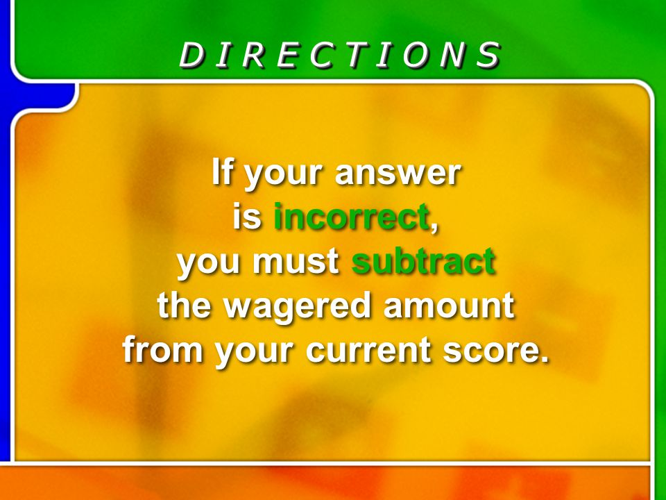 D I R E C T I O N S If your answer is incorrect, you must subtract the wagered amount from your current score. Directions for Last Question