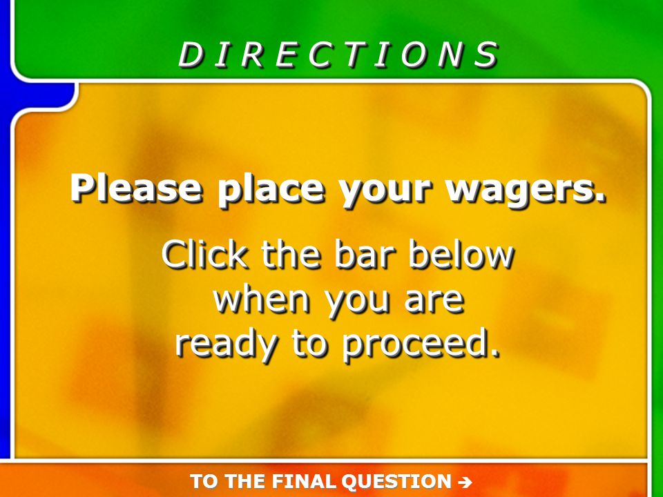 D I R E C T I O N S Please place your wagers. Click the bar below when you are ready to proceed. Please place your wagers. Click the bar below when yo