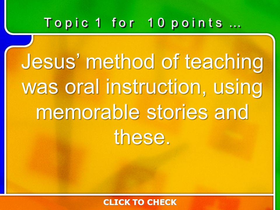1:101:10 Jesus' method of teaching was oral instruction, using memorable stories and these. CLICK TO CHECK T o p i c 1 f o r 1 0 p o i n t s …