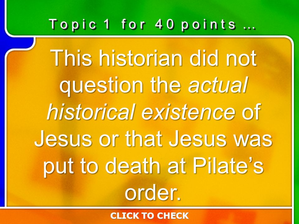 1:401:40 This historian did not question the actual historical existence of Jesus or that Jesus was put to death at Pilate's order. CLICK TO CHECK T o