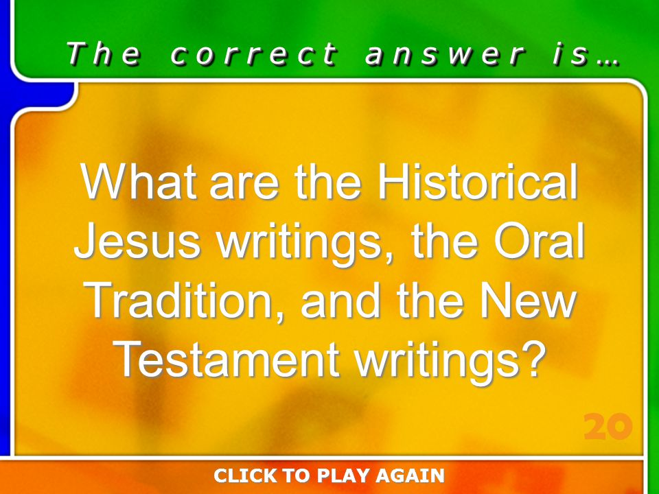 2:20 Answer T h e c o r r e c t a n s w e r i s … What are the Historical Jesus writings, the Oral Tradition, and the New Testament writings? CLICK TO