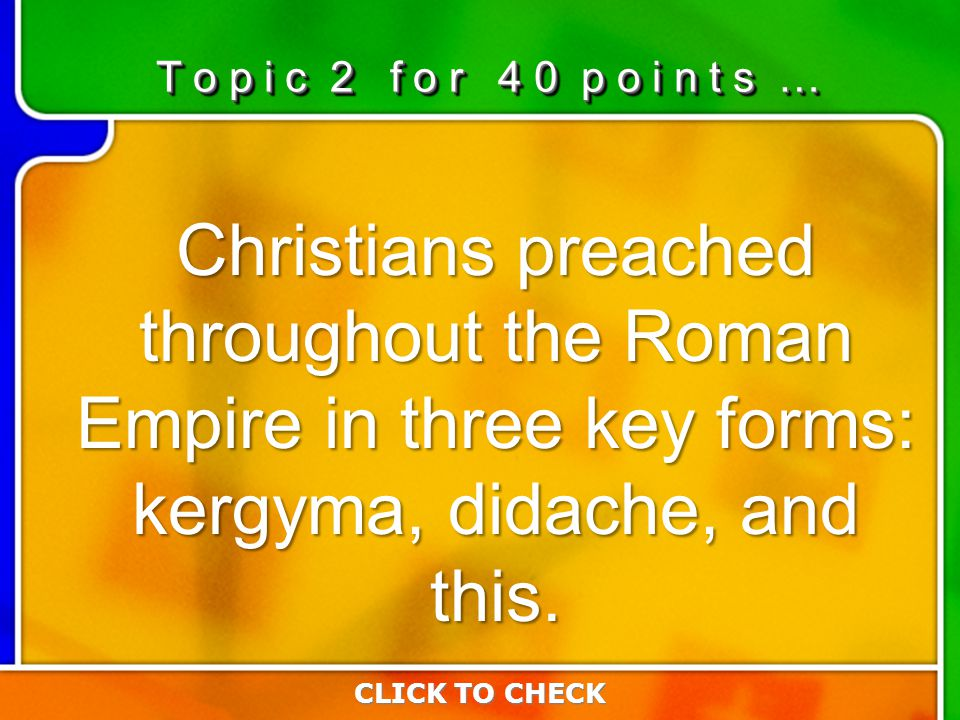 2:402:40 Christians preached throughout the Roman Empire in three key forms: kergyma, didache, and this. CLICK TO CHECK T o p i c 2 f o r 4 0 p o i n