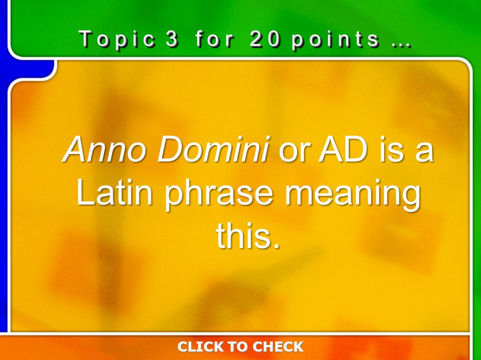 3:203:20 Anno Domini or AD is a Latin phrase meaning this. CLICK TO CHECK T o p i c 3 f o r 2 0 p o i n t s …