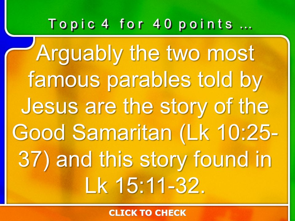 4:404:40 Arguably the two most famous parables told by Jesus are the story of the Good Samaritan (Lk 10:25- 37) and this story found in Lk 15:11-32. C