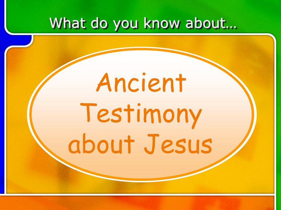 TOPIC 1 Ancient Testimony about Jesus What do you know about…