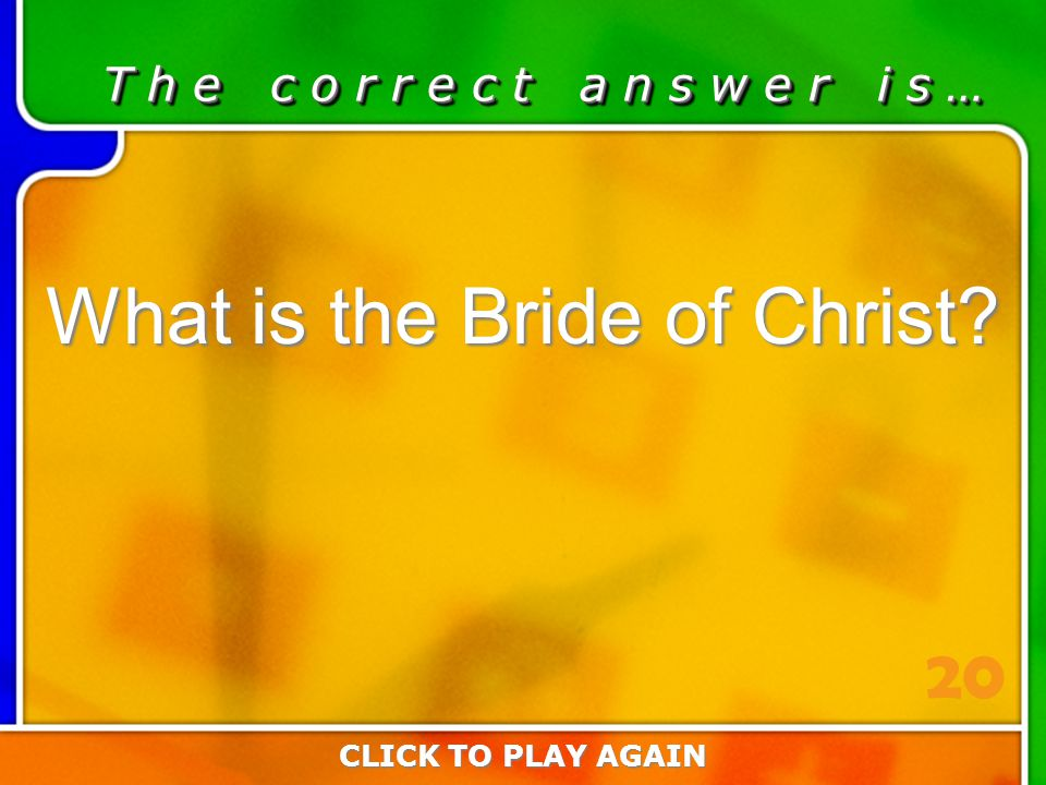 5:20 Answer T h e c o r r e c t a n s w e r i s … What is the Bride of Christ? CLICK TO PLAY AGAIN 20