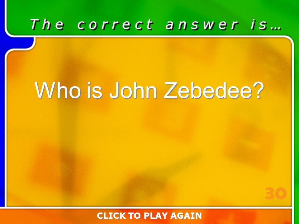 5:30 Answer T h e c o r r e c t a n s w e r i s … Who is John Zebedee? CLICK TO PLAY AGAIN 30