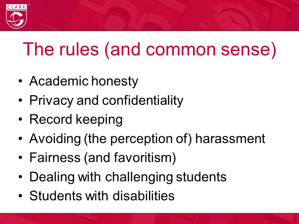 The rules (and common sense) Academic honesty Privacy and confidentiality Record keeping Avoiding (the perception of) harassment Fairness (and favorit