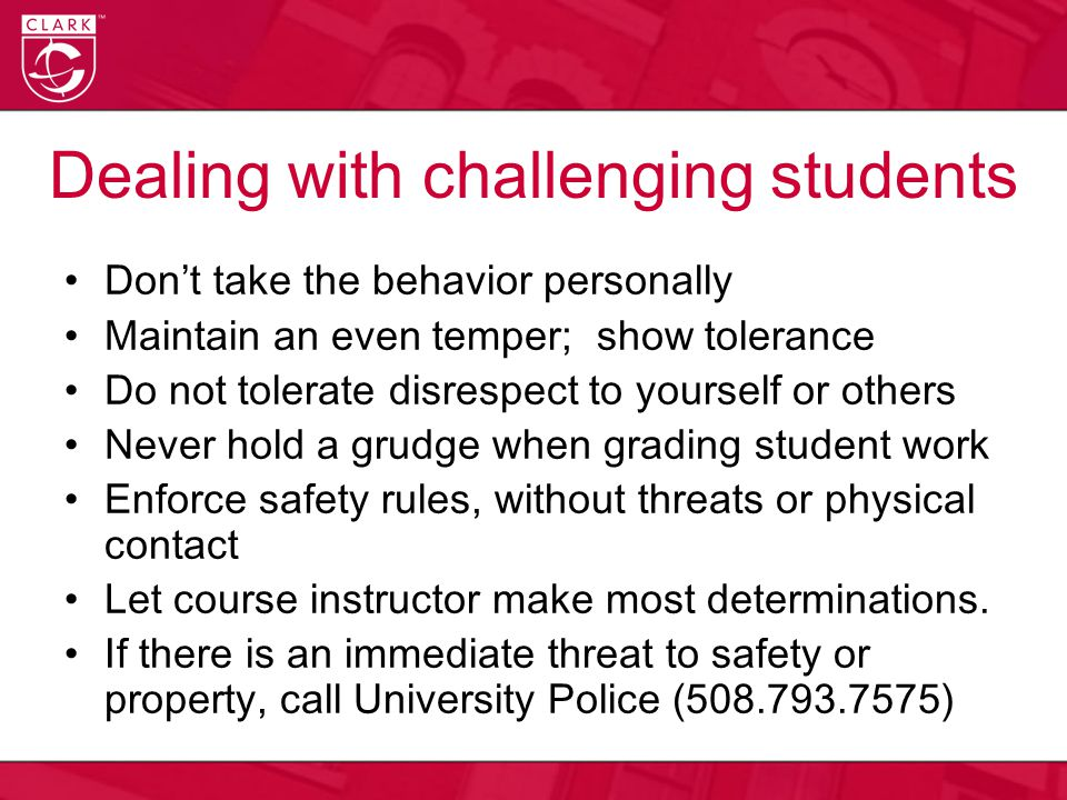 Dealing with challenging students Don't take the behavior personally Maintain an even temper; show tolerance Do not tolerate disrespect to yourself or