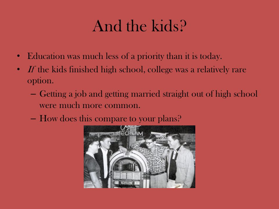 And the kids. Education was much less of a priority than it is today.