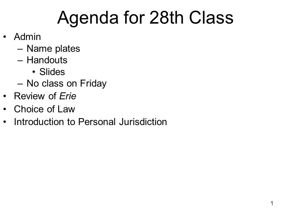1 Agenda for 28th Class Admin –Name plates –Handouts Slides –No class on Friday Review of Erie Choice of Law Introduction to Personal Jurisdiction