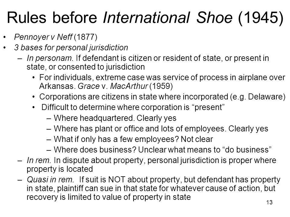 13 Rules before International Shoe (1945) Pennoyer v Neff (1877) 3 bases for personal jurisdiction –In personam.