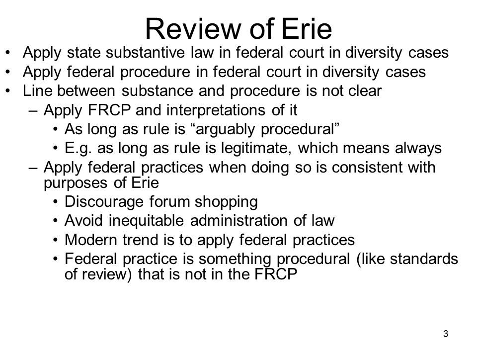 3 Review of Erie Apply state substantive law in federal court in diversity cases Apply federal procedure in federal court in diversity cases Line between substance and procedure is not clear –Apply FRCP and interpretations of it As long as rule is arguably procedural E.g.