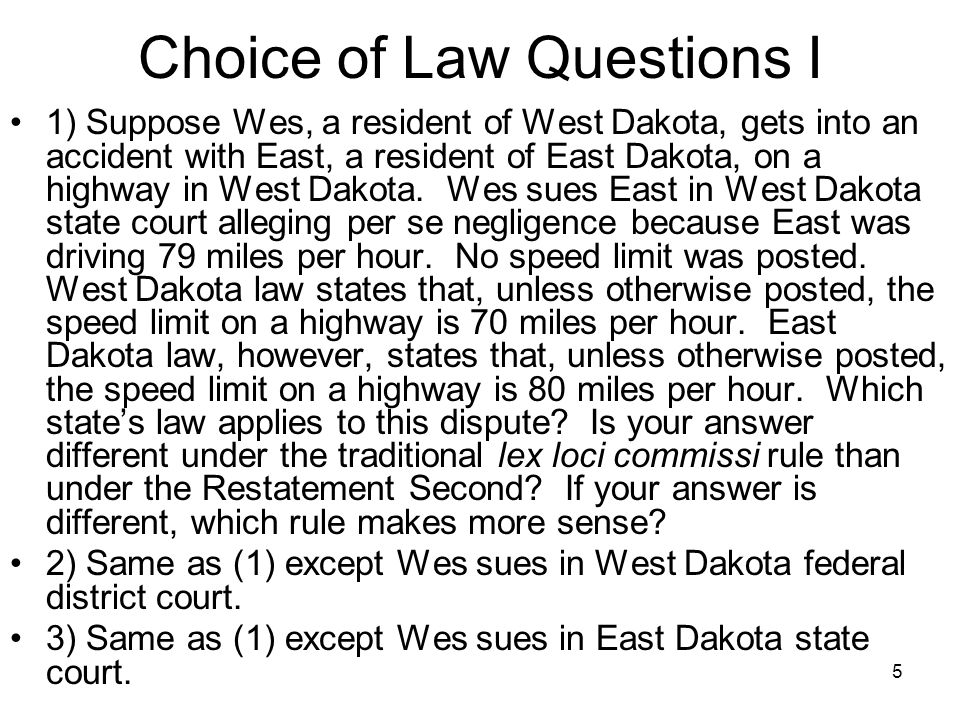 5 Choice of Law Questions I 1) Suppose Wes, a resident of West Dakota, gets into an accident with East, a resident of East Dakota, on a highway in West Dakota.