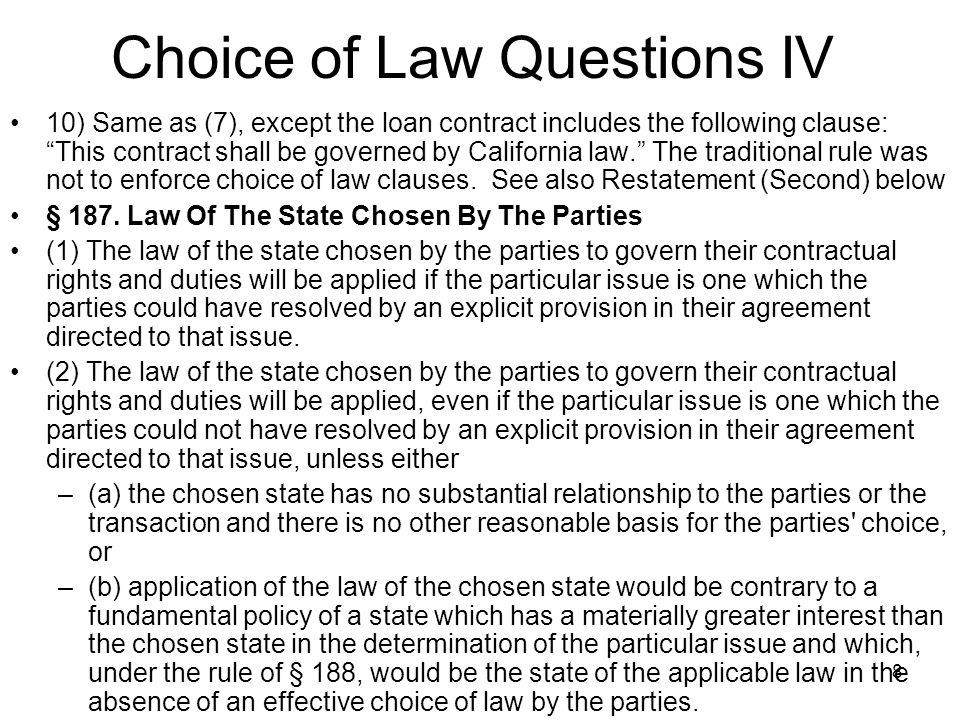 8 Choice of Law Questions IV 10) Same as (7), except the loan contract includes the following clause: This contract shall be governed by California law. The traditional rule was not to enforce choice of law clauses.