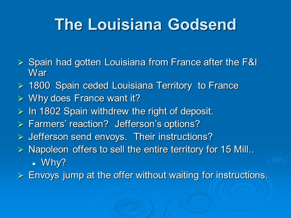The Louisiana Godsend  Spain had gotten Louisiana from France after the F&I War  1800 Spain ceded Louisiana Territory to France  Why does France wa