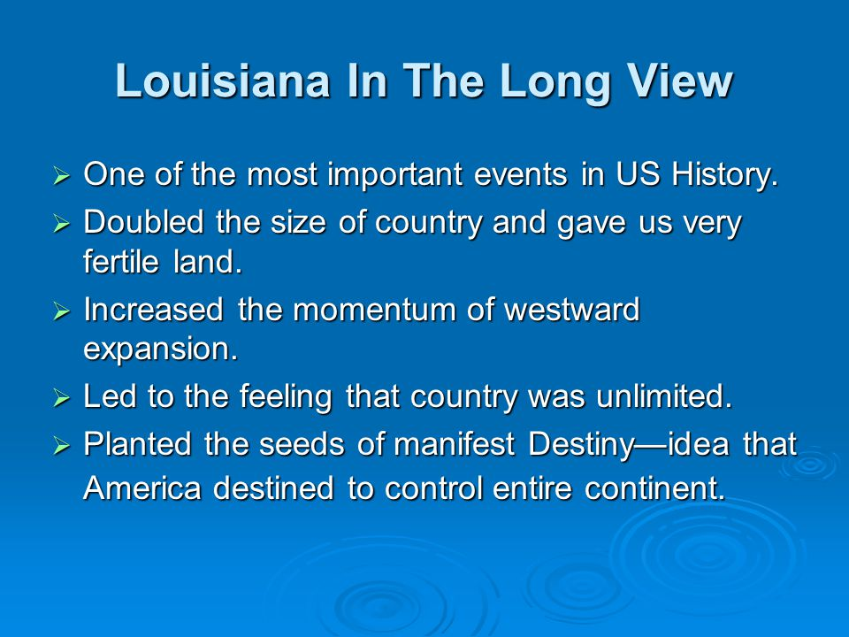 Louisiana In The Long View  One of the most important events in US History.  Doubled the size of country and gave us very fertile land.  Increased